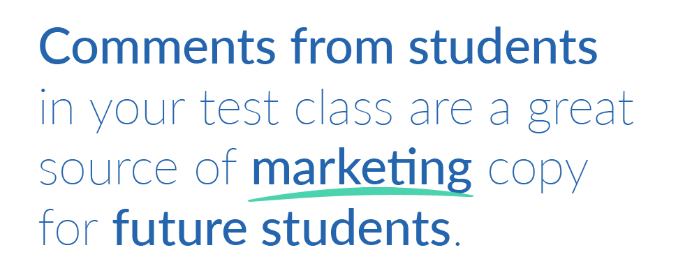 Comments from students in your test class are a great source of marketing copy for future students.