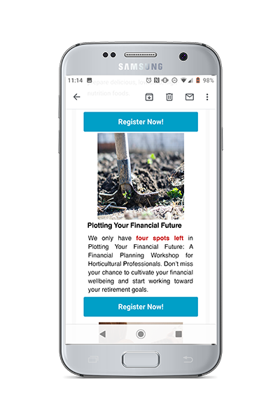 """Phone showing email text reading """"""""We only have four spots left in Plotting Your Financial Future: A Financial Planning Workshop for Horticultural Professionals. Don't miss your chance to cultivate your financial wellbeing and start working toward your retirement goals. Register now."""""""